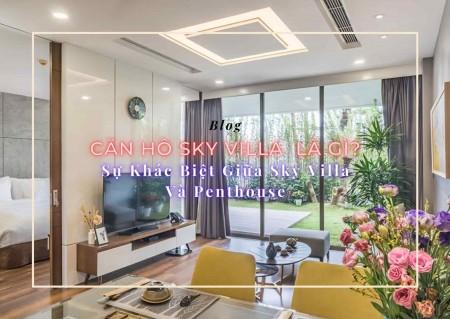 Căn hộ Sky Villa (Sky Villa Apartment) là gì? Sự khác biệt giữa Sky Villa và Penthouse